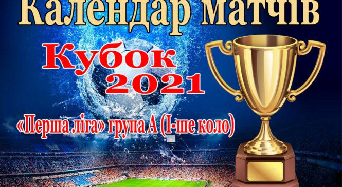 Календар матчів Кубку Чернівецької області з футболу серед аматорів сезону 2021 року – «Перша ліга» група А (І-ше коло)